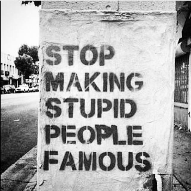 stop making stupid people famous.jpg